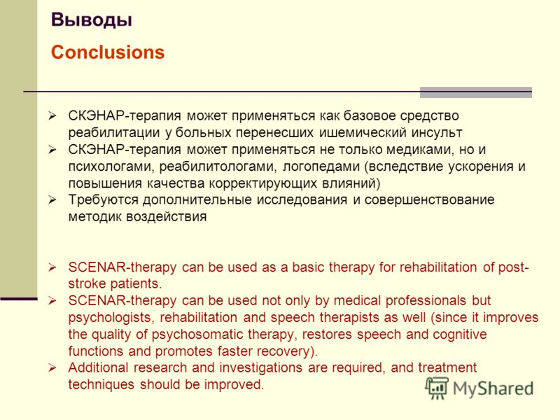 Выводы Conclusions СКЭНАР-терапия может применяться как базовое средство реабилитации у больных перенесших ишемический инсульт СКЭНАР-терапия может применяться не только медиками, но и психологами, реабилитологами, логопедами (вследствие ускорения и