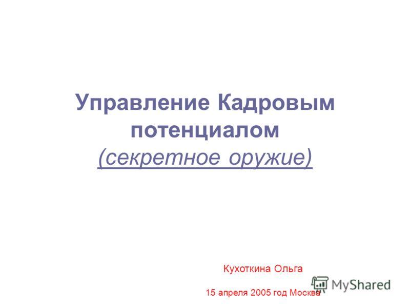 Управление Кадровым потенциалом (секретное оружие) Кухоткина Ольга 15 апреля 2005 год Москва