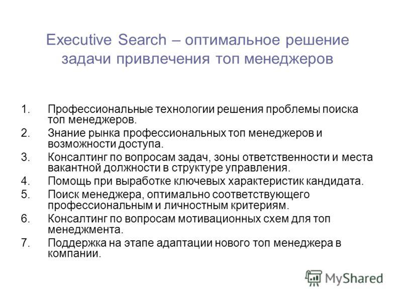 Executive Search – оптимальное решение задачи привлечения топ менеджеров 1.Профессиональные технологии решения проблемы поиска топ менеджеров. 2.Знание рынка профессиональных топ менеджеров и возможности доступа. 3.Консалтинг по вопросам задач, зоны