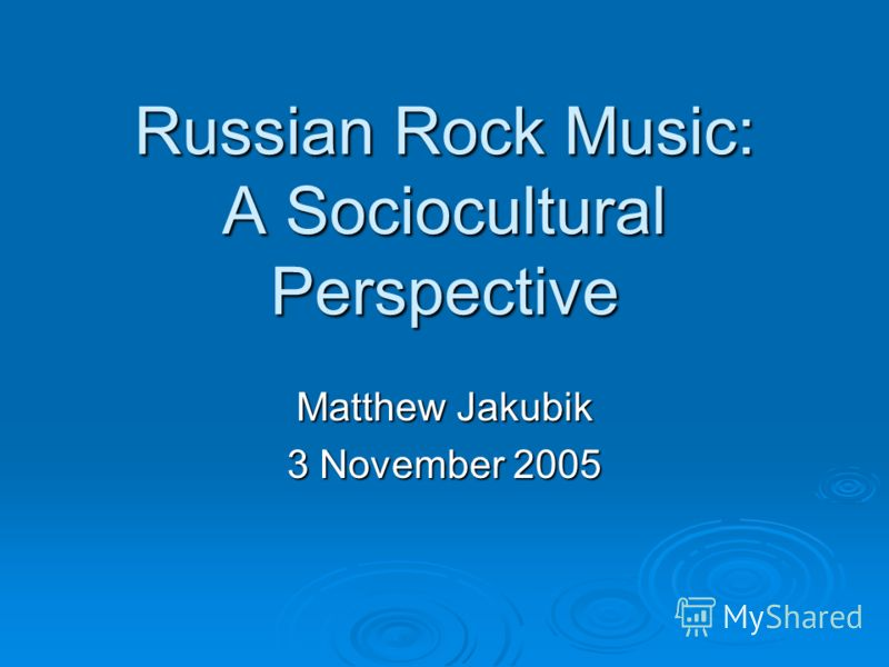Russian Rock Music: A Sociocultural Perspective Matthew Jakubik 3 November 2005