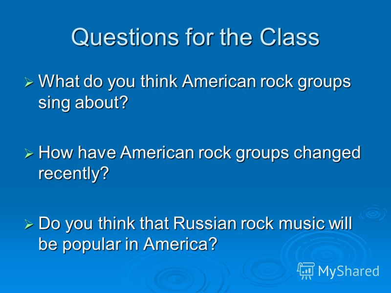 Questions for the Class What do you think American rock groups sing about? What do you think American rock groups sing about? How have American rock groups changed recently? How have American rock groups changed recently? Do you think that Russian ro