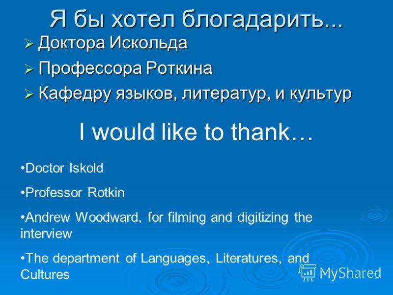 Я бы хотел блогадарить... Доктора Искольда Доктора Искольда Профессора Роткина Профессора Роткина Кафедру языков, литератур, и культур Кафедру языков, литератур, и культур I would like to thank… Doctor Iskold Professor Rotkin Andrew Woodward, for fil