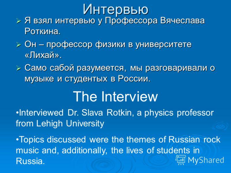 Интервью Я взял интервью у Профессора Вячеслава Роткина. Я взял интервью у Профессора Вячеслава Роткина. Он – профессор физики в университете «Лихай». Он – профессор физики в университете «Лихай». Само сабой разумеется, мы разговаривали о музыке и ст