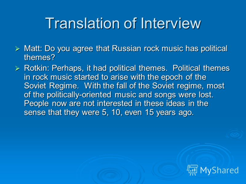 Translation of Interview Matt: Do you agree that Russian rock music has political themes? Matt: Do you agree that Russian rock music has political themes? Rotkin: Perhaps, it had political themes. Political themes in rock music started to arise with