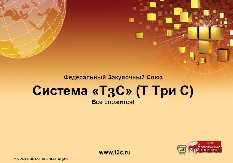 Федеральный Закупочный Союз Система «Т 3 С» (Т Три С) Все сложится! www.t3c.ru СОКРАЩЕННАЯ ПРЕЗЕНТАЦИЯ