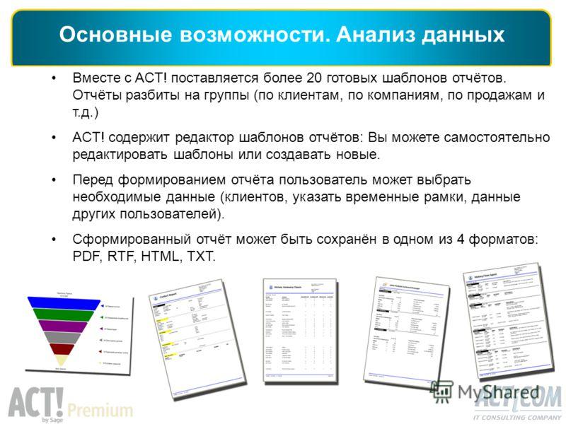 Основные возможности. Анализ данных Вместе с ACT! поставляется более 20 готовых шаблонов отчётов. Отчёты разбиты на группы (по клиентам, по компаниям, по продажам и т.д.) ACT! содержит редактор шаблонов отчётов: Вы можете самостоятельно редактировать
