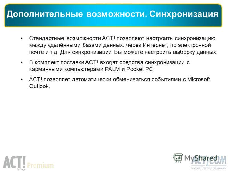 Стандартные возможности ACT! позволяют настроить синхронизацию между удалёнными базами данных: через Интернет, по электронной почте и т.д. Для синхронизации Вы можете настроить выборку данных. В комплект поставки ACT! входят средства синхронизации с