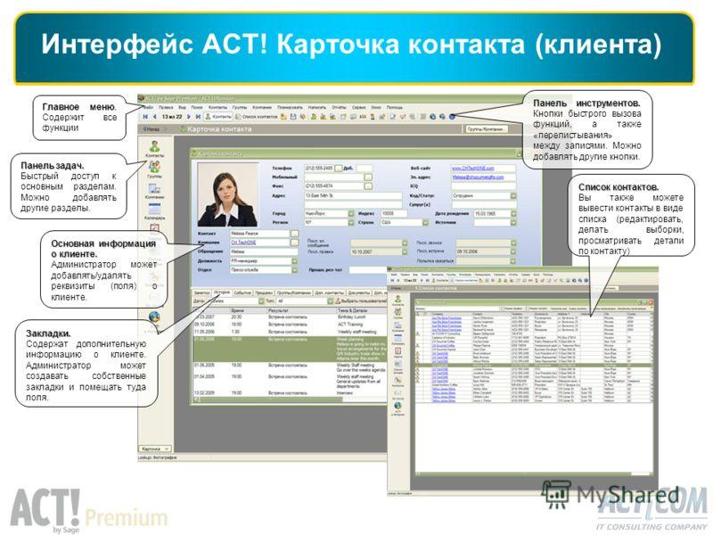 Интерфейс ACT! Карточка контакта (клиента) Главное меню. Главное меню. Содержит все функции Основная информация о клиенте. Администратор может добавлять/удалять реквизиты (поля) о клиенте. Панель задач. Быстрый доступ к основным разделам. Можно добав