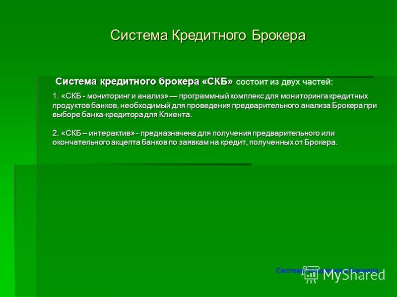 Система кредитного брокера «СКБ» Система кредитного брокера «СКБ» состоит из двух частей: Система Кредитного Брокера 1. «СКБ - мониторинг и анализ» программный комплекс для мониторинга кредитных продуктов банков, необходимый для проведения предварите
