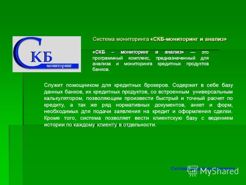 Система мониторинга «СКБ-мониторинг и анализ» Система мониторинга «СКБ-мониторинг и анализ» Служит помощником для кредитных брокеров. Содержит в себе базу данных банков, их кредитных продуктов, со встроенным универсальным калькулятором, позволяющим п