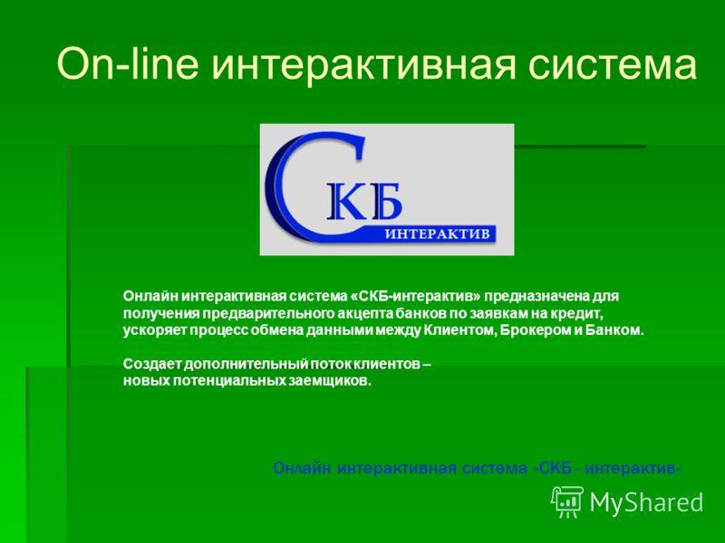 On-line интерактивная система Онлайн интерактивная система «СКБ - интерактив» Онлайн интерактивная система «СКБ-интерактив» предназначена для получения предварительного акцепта банков по заявкам на кредит, ускоряет процесс обмена данными между Клиент