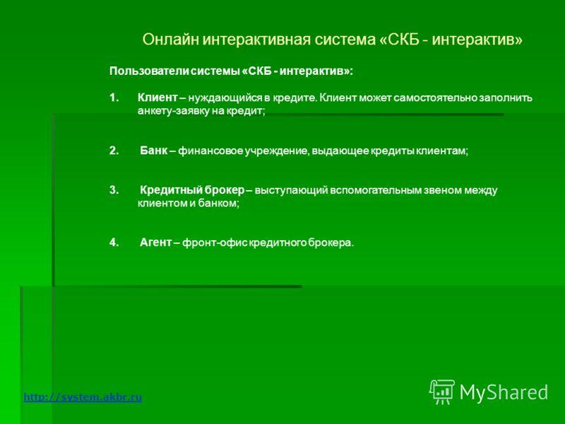 Онлайн интерактивная система «СКБ - интерактив» Пользователи системы «СКБ - интерактив»: 1.Клиент – нуждающийся в кредите. Клиент может самостоятельно заполнить анкету-заявку на кредит; 2. Банк – финансовое учреждение, выдающее кредиты клиентам; 3. К