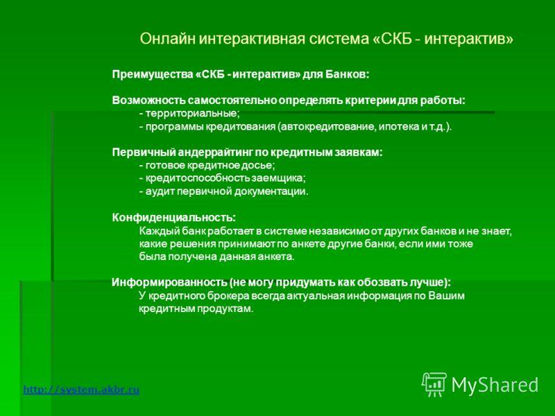 Онлайн интерактивная система «СКБ - интерактив» Преимущества «СКБ - интерактив» для Банков: Возможность самостоятельно определять критерии для работы: - территориальные; - программы кредитования (автокредитование, ипотека и т.д.). Первичный андеррайт