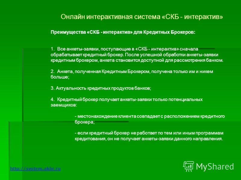 Онлайн интерактивная система «СКБ - интерактив» Преимущества «СКБ - интерактив» для Кредитных Брокеров: 1. Все анкеты-заявки, поступающие в «СКБ - интерактив» сначала обрабатывает кредитный брокер. После успешной обработки анкеты-заявки кредитным бро