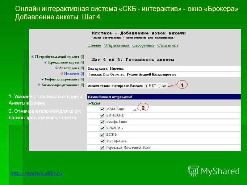 Онлайн интерактивная система «СКБ - интерактив» - окно «Брокера» Добавление анкеты. Шаг 4. 1 2 1. Указание готовности отправки Анкеты в Банки; 2. Отмечаем галочкой для каких банков предназначена анкета http://system.akbr.ru