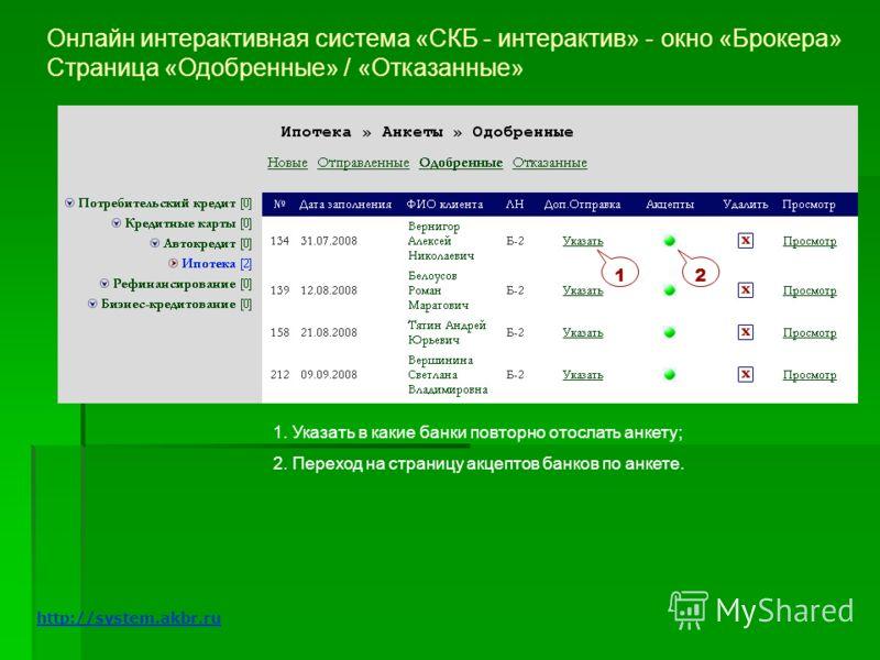 Онлайн интерактивная система «СКБ - интерактив» - окно «Брокера» Страница «Одобренные» / «Отказанные» 12 1. Указать в какие банки повторно отослать анкету; 2. Переход на страницу акцептов банков по анкете. http://system.akbr.ru