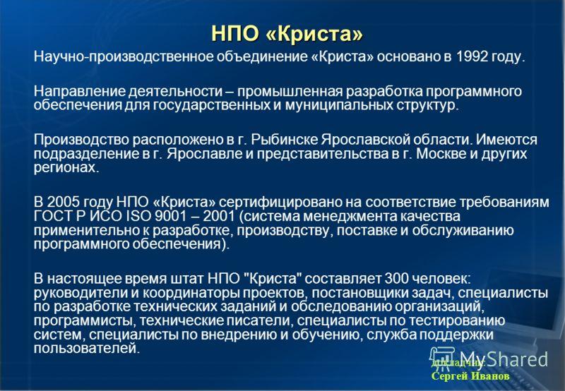 НПО «Криста» Научно-производственное объединение «Криста» основано в 1992 году. Направление деятельности – промышленная разработка программного обеспечения для государственных и муниципальных структур. Производство расположено в г. Рыбинске Ярославск