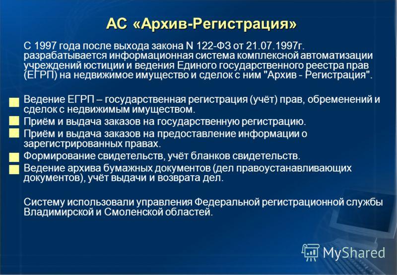 АС «Архив-Регистрация» С 1997 года после выхода закона N 122-ФЗ от 21.07.1997г. разрабатывается информационная система комплексной автоматизации учреждений юстиции и ведения Единого государственного реестра прав (ЕГРП) на недвижимое имущество и сдело
