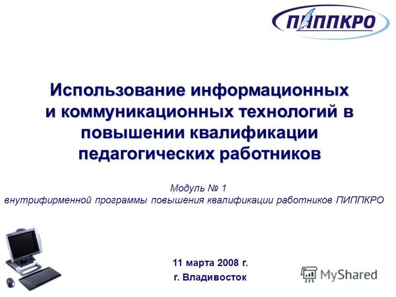 Использование информационных и коммуникационных технологий в повышении квалификации педагогических работников Модуль 1 внутрифирменной программы повышения квалификации работников ПИППКРО 11 марта 2008 г. г. Владивосток