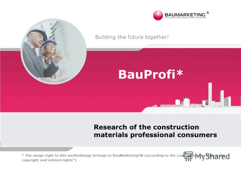 BauProfi* Research of the construction materials professional consumers Building the future together! * The usage right to this methodology belongs to BauMarketingTM (according to the Law of Ukraine About the copyright and related rights)