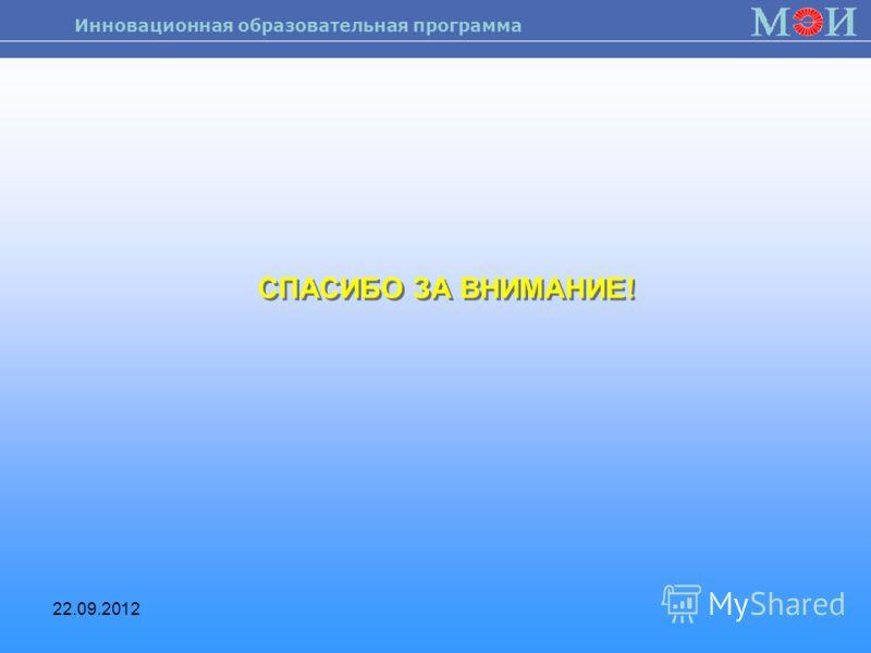 Инновационная образовательная программа 22.09.2012 СПАСИБО ЗА ВНИМАНИЕ!