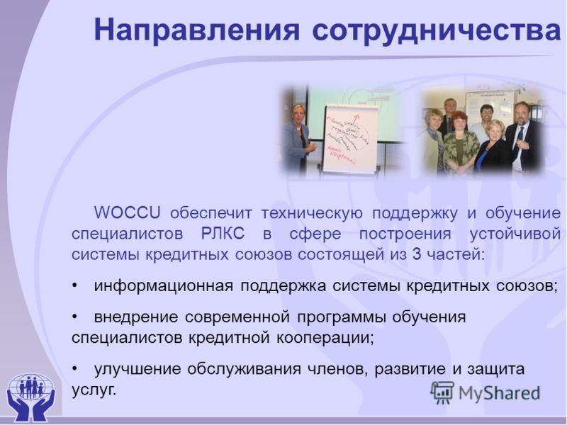 Направления сотрудничества WOCCU обеспечит техническую поддержку и обучение специалистов РЛКС в сфере построения устойчивой системы кредитных союзов состоящей из 3 частей: информационная поддержка системы кредитных союзов; внедрение современной прогр