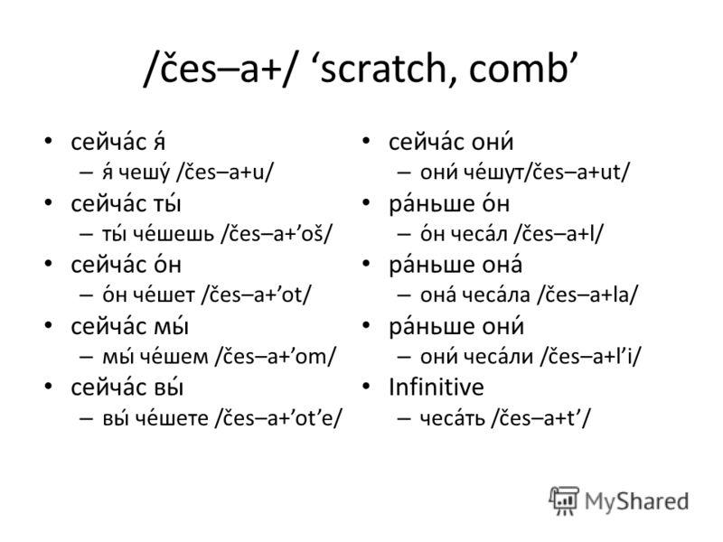 /čes–a+/ scratch, comb сейча́с я́ – я́ чешу́ /čes–a+u/ сейча́с ты́ – ты́ че́шешь /čes–a+oš/ сейча́с о́н – о́н че́шет /čes–a+ot/ сейча́с мы́ – мы че́шем /čes–a+om/ сейча́с вы́ – вы́ че́шете /čes–a+ote/ сейча́с они́ – они́ че́шут/čes–a+ut/ ра́ньше о́н