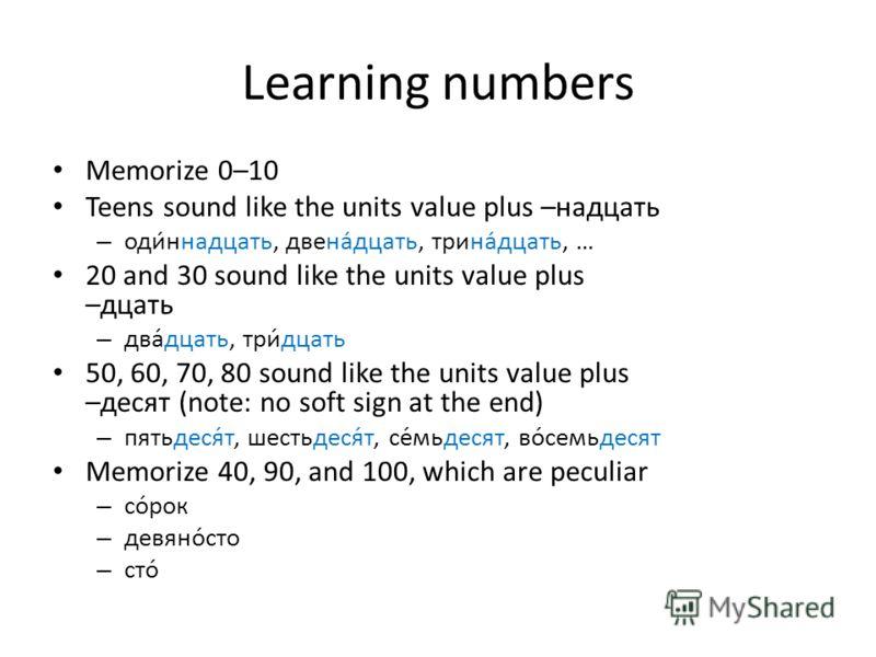 Learning numbers Memorize 0–10 Teens sound like the units value plus –надцать – одиннадцать, двенадцать, тринадцать, … 20 and 30 sound like the units value plus –дцать – два́дцать, три́дцать 50, 60, 70, 80 sound like the units value plus –десят (note