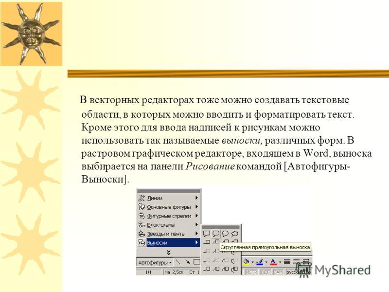 В векторных редакторах тоже можно создавать текстовые области, в которых можно вводить и форматировать текст. Кроме этого для ввода надписей к рисункам можно использовать так называемые выноски, различных форм. В растровом графическом редакторе, вход
