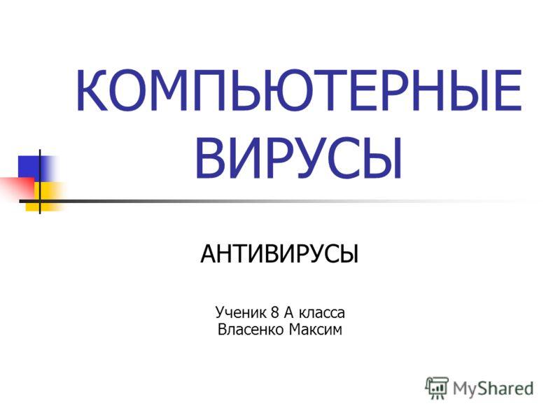КОМПЬЮТЕРНЫЕ ВИРУСЫ АНТИВИРУСЫ Ученик 8 А класса Власенко Максим