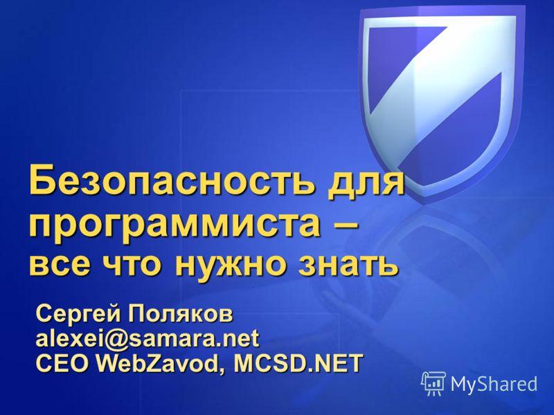 Безопасность для программиста – все что нужно знать Сергей Поляков alexei@samara.net CEO WebZavod, MCSD.NET