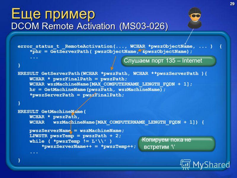 29 error_status_t _RemoteActivation(..., WCHAR *pwszObjectName,... ) { *phr = GetServerPath( pwszObjectName, &pwszObjectName);... } HRESULT GetServerPath(WCHAR *pwszPath, WCHAR **pwszServerPath ){ WCHAR * pwszFinalPath = pwszPath; WCHAR wszMachineNam