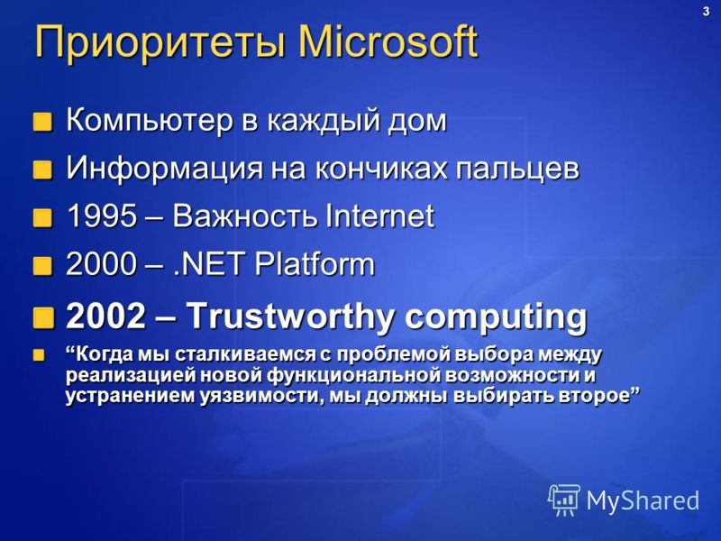 3 Приоритеты Microsoft Компьютер в каждый дом Информация на кончиках пальцев 1995 – Важность Internet 2000 –.NET Platform 2002 – Trustworthy computing Когда мы сталкиваемся с проблемой выбора между реализацией новой функциональной возможности и устра