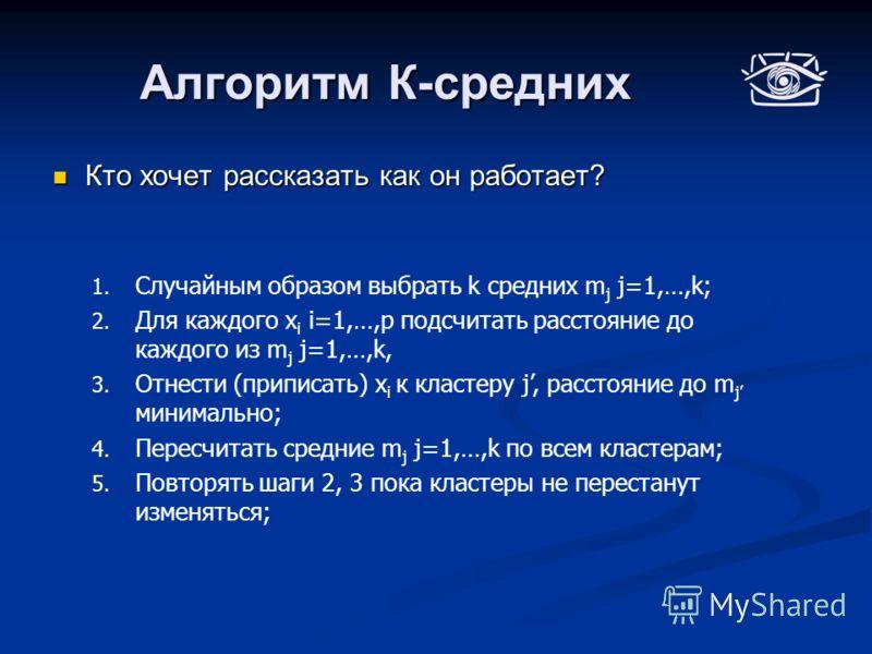 Алгоритм К-средних Кто хочет рассказать как он работает? Кто хочет рассказать как он работает? 1. Случайным образом выбрать k средних m j j=1,…,k; 2. Для каждого x i i=1,…,p подсчитать расстояние до каждого из m j j=1,…,k, 3. Отнести (приписать) x i