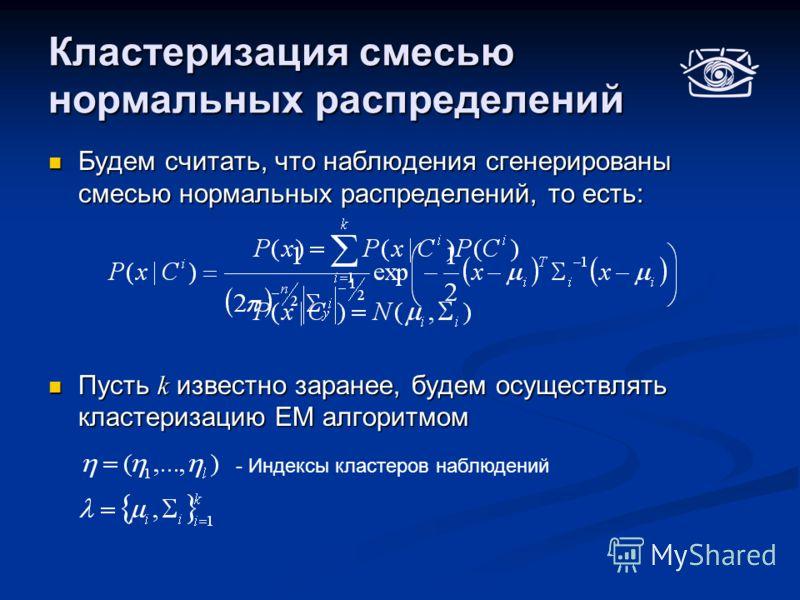 Кластеризация смесью нормальных распределений Будем считать, что наблюдения сгенерированы смесью нормальных распределений, то есть: Будем считать, что наблюдения сгенерированы смесью нормальных распределений, то есть: Пусть k известно заранее, будем