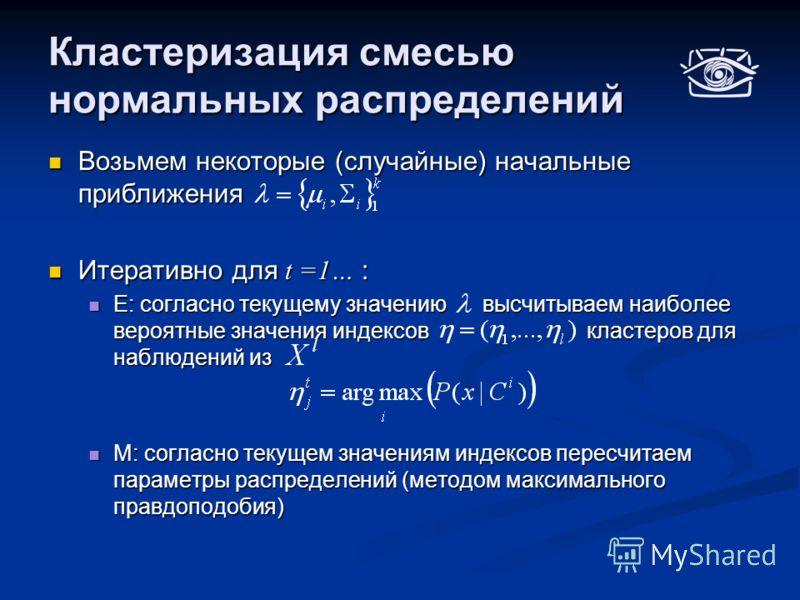 Кластеризация смесью нормальных распределений Возьмем некоторые (случайные) начальные приближения Возьмем некоторые (случайные) начальные приближения Итеративно для t =1… : Итеративно для t =1… : E: согласно текущему значению высчитываем наиболее вер