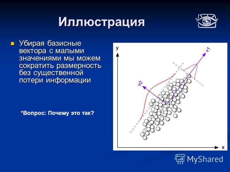 Иллюстрация Убирая базисные вектора с малыми значениями мы можем сократить размерность без существенной потери информации Убирая базисные вектора с малыми значениями мы можем сократить размерность без существенной потери информации *Вопрос: Почему эт
