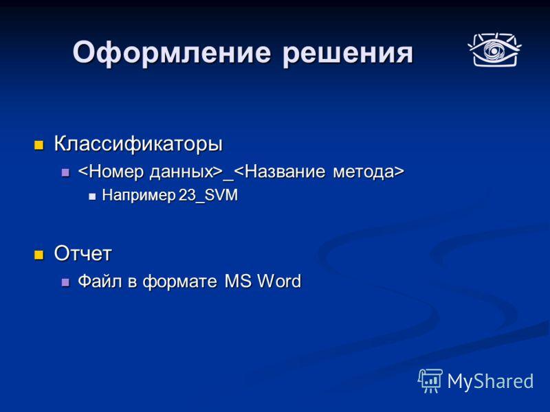 Оформление решения Классификаторы Классификаторы _ _ Например 23_SVM Например 23_SVM Отчет Отчет Файл в формате MS Word Файл в формате MS Word