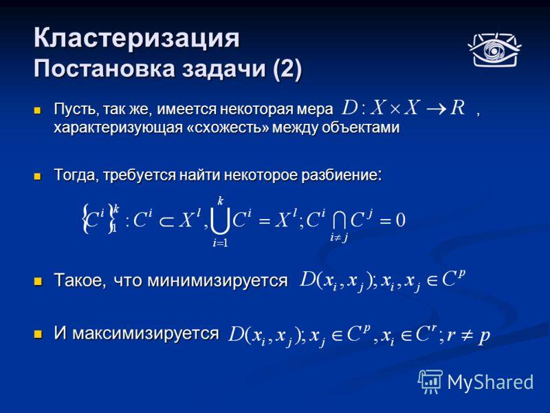Кластеризация Постановка задачи (2) Пусть, так же, имеется некоторая мера, характеризующая «схожесть» между объектами Пусть, так же, имеется некоторая мера, характеризующая «схожесть» между объектами Тогда, требуется найти некоторое разбиение : Тогда
