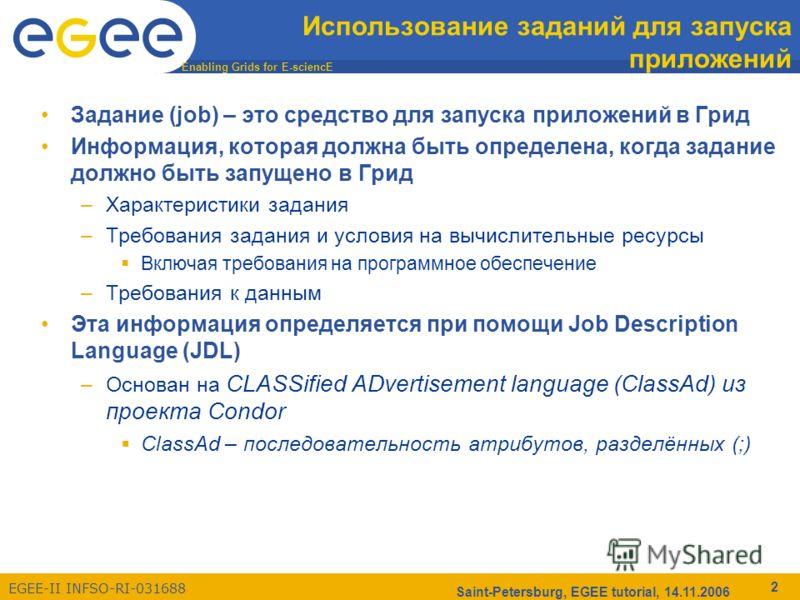 Enabling Grids for E-sciencE EGEE-II INFSO-RI-031688 Saint-Petersburg, EGEE tutorial, 14.11.2006 2 Использование заданий для запуска приложений Задание (job) – это средство для запуска приложений в Грид Информация, которая должна быть определена, ког