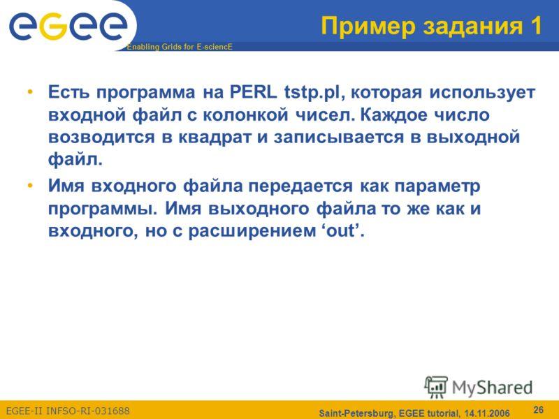 Enabling Grids for E-sciencE EGEE-II INFSO-RI-031688 Saint-Petersburg, EGEE tutorial, 14.11.2006 26 Пример задания 1 Есть программа на PERL tstp.pl, которая использует входной файл c колонкой чисел. Каждое число возводится в квадрат и записывается в