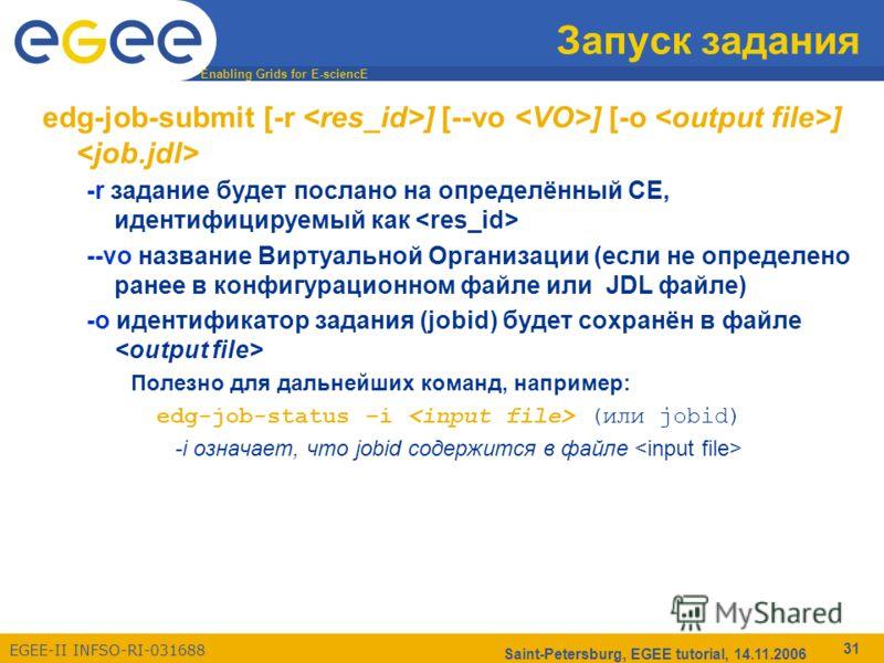 Enabling Grids for E-sciencE EGEE-II INFSO-RI-031688 Saint-Petersburg, EGEE tutorial, 14.11.2006 31 Запуск задания edg-job-submit [-r ] [--vo ] [-o ] -r задание будет послано на определённый CE, идентифицируемый как --vo название Виртуальной Организа