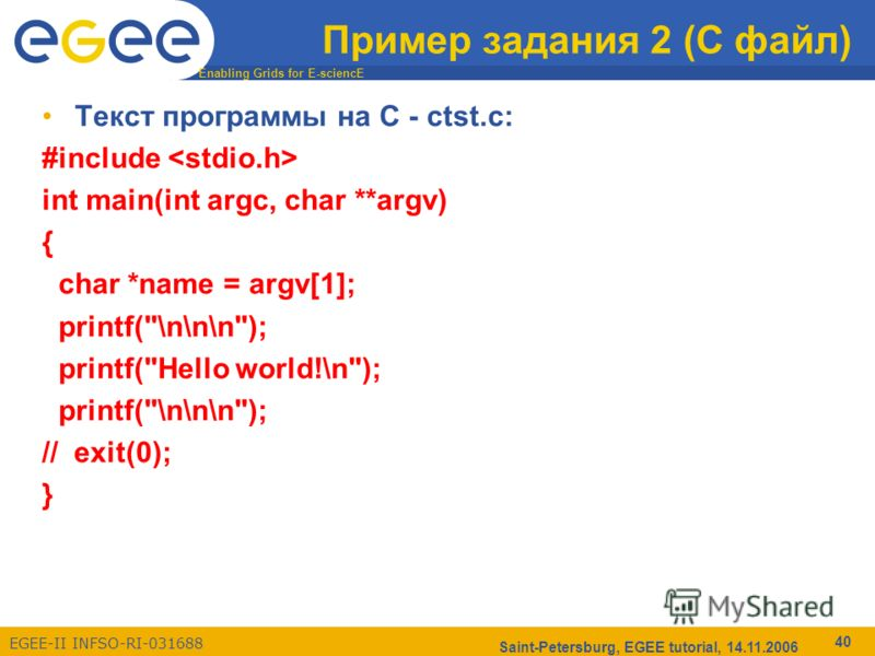 Enabling Grids for E-sciencE EGEE-II INFSO-RI-031688 Saint-Petersburg, EGEE tutorial, 14.11.2006 40 Пример задания 2 (С файл) Текст программы на С - ctst.c: #include int main(int argc, char **argv) { char *name = argv[1]; printf(