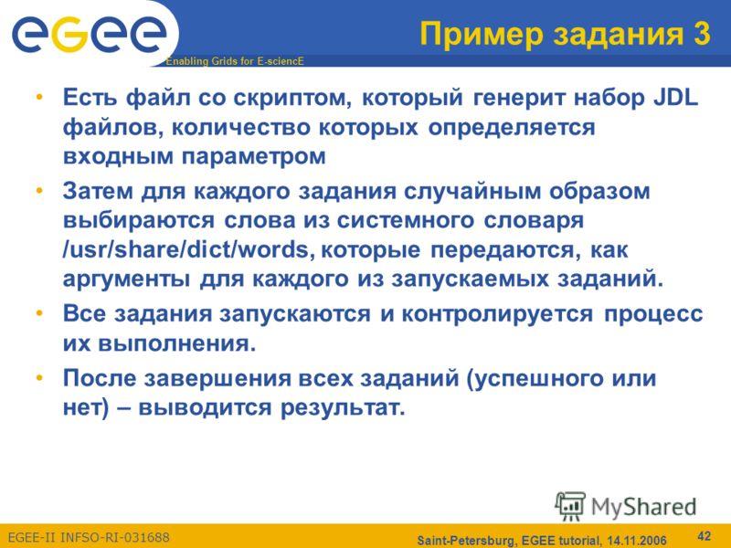 Enabling Grids for E-sciencE EGEE-II INFSO-RI-031688 Saint-Petersburg, EGEE tutorial, 14.11.2006 42 Пример задания 3 Есть файл со скриптом, который генерит набор JDL файлов, количество которых определяется входным параметром Затем для каждого задания