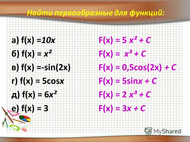 Найти первообразные для функций: а) f(x) =10х б) f(x) = х² в) f(x) =-sin(2x) г) f(x) = 5cosx д) f(x) = 6х² е) f(x) = 3 F(x) = 5 х² + C F(x) = х³ + C F(x) = 0,5cos(2x) + C F(x) = 5sinx + C F(x) = 2 х³ + C F(x) = 3x + C