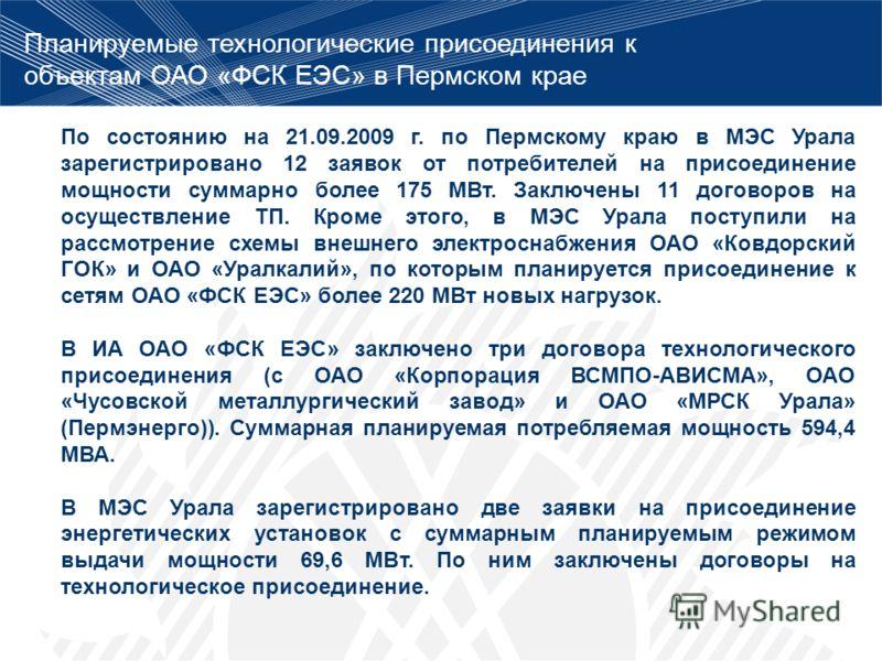 Планируемые технологические присоединения к объектам ОАО «ФСК ЕЭС» в Пермском крае По состоянию на 21.09.2009 г. по Пермскому краю в МЭС Урала зарегистрировано 12 заявок от потребителей на присоединение мощности суммарно более 175 МВт. Заключены 11 д