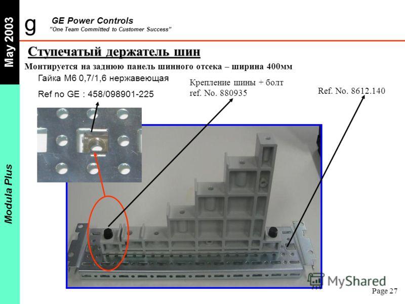g GE Power Controls One Team Committed to Customer Success May 2003 Modula Plus Page 27 Монтируется на заднюю панель шинного отсека – ширина 400мм Ступечатый держатель шин Гайка M6 0,7/1,6 нержавеющая Ref no GE : 458/098901-225 Ref. No. 8612.140 Креп