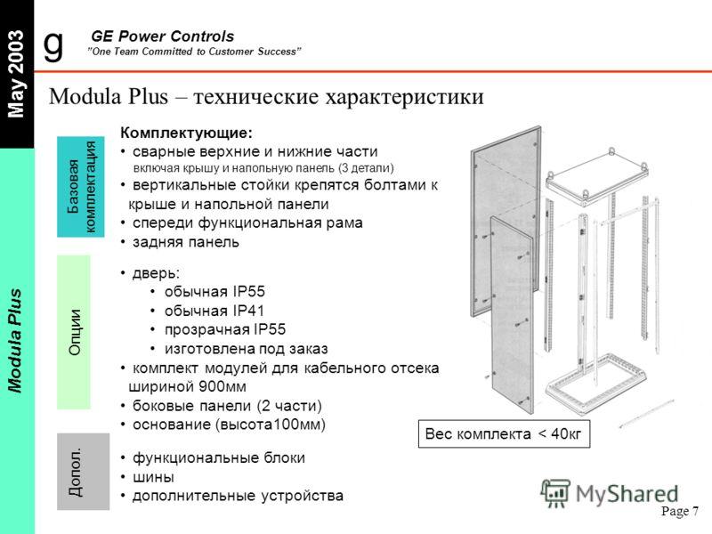 g GE Power Controls One Team Committed to Customer Success May 2003 Modula Plus Page 7 Modula Plus – технические характеристики Комплектующие: сварные верхние и нижние части включая крышу и напольную панель (3 детали) вертикальные стойки крепятся бол