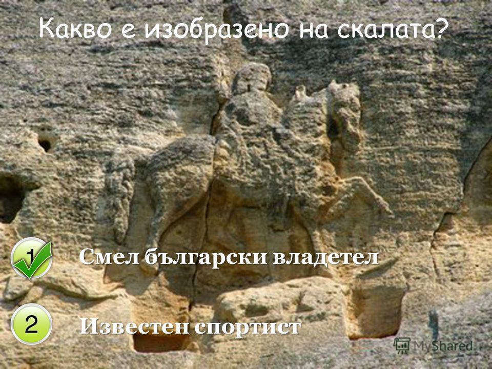 Смел български владетел Известен спортист Какво е изобразено на скалата?