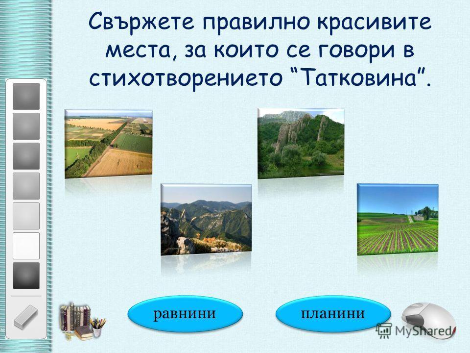 Свържете правилно красивите места, за които се говори в стихотворението Татковина. равнини планини